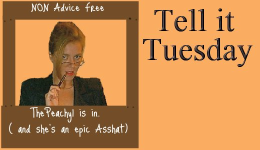 Tell it Tuesday My NON advice column on BeingPeachy