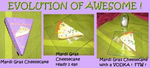 Evolution of awesome.  Mardi Gras Cheeseckae and Vodka